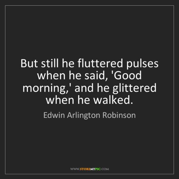 Edwin Arlington Robinson: But still he fluttered pulses when he said, 'Good morning,'...