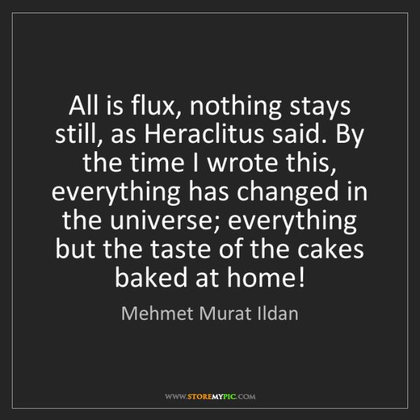 Mehmet Murat Ildan: All is flux, nothing stays still, as Heraclitus said....