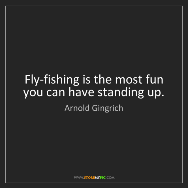 Arnold Gingrich: Fly-fishing is the most fun you can have standing up.