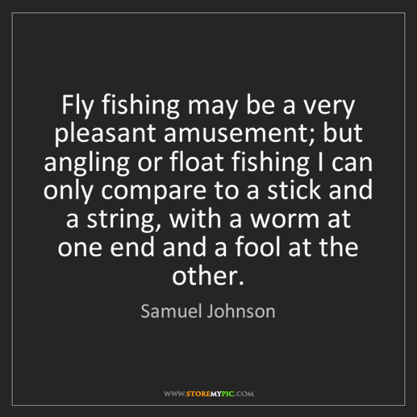 Samuel Johnson: Fly fishing may be a very pleasant amusement; but angling...
