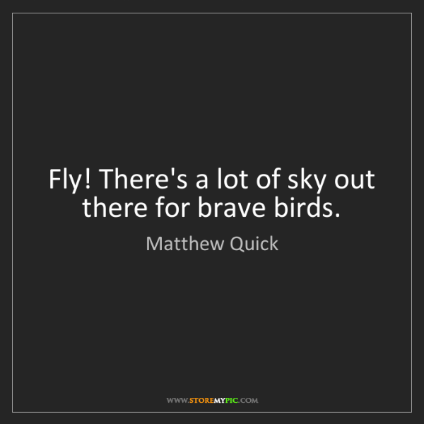 Matthew Quick: Fly! There's a lot of sky out there for brave birds.