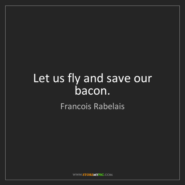 Francois Rabelais: Let us fly and save our bacon.