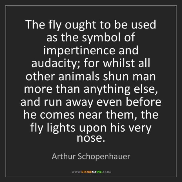 Arthur Schopenhauer: The fly ought to be used as the symbol of impertinence...