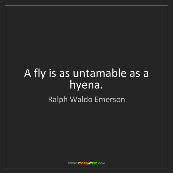Ralph Waldo Emerson: A fly is as untamable as a hyena.