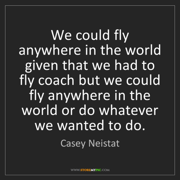 Casey Neistat: We could fly anywhere in the world given that we had...