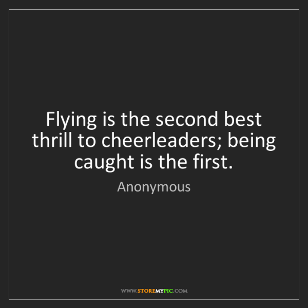 Anonymous: Flying is the second best thrill to cheerleaders; being...