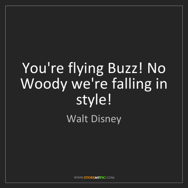 Walt Disney: You're flying Buzz! No Woody we're falling in style!