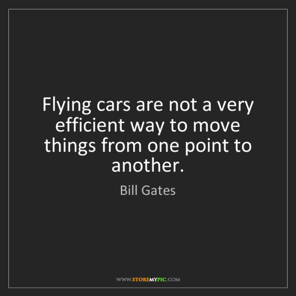 Bill Gates: Flying cars are not a very efficient way to move things...