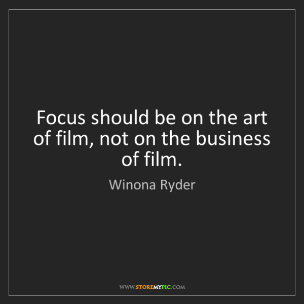 Winona Ryder: Focus should be on the art of film, not on the business...