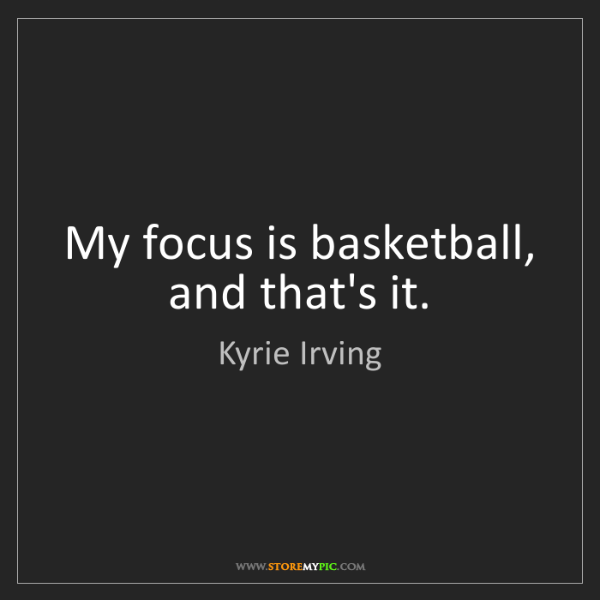 Kyrie Irving: My focus is basketball, and that's it.