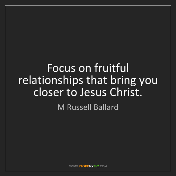 M Russell Ballard: Focus on fruitful relationships that bring you closer...