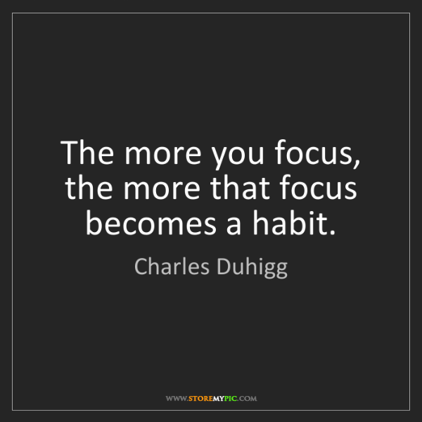 Charles Duhigg: The more you focus, the more that focus becomes a habit.