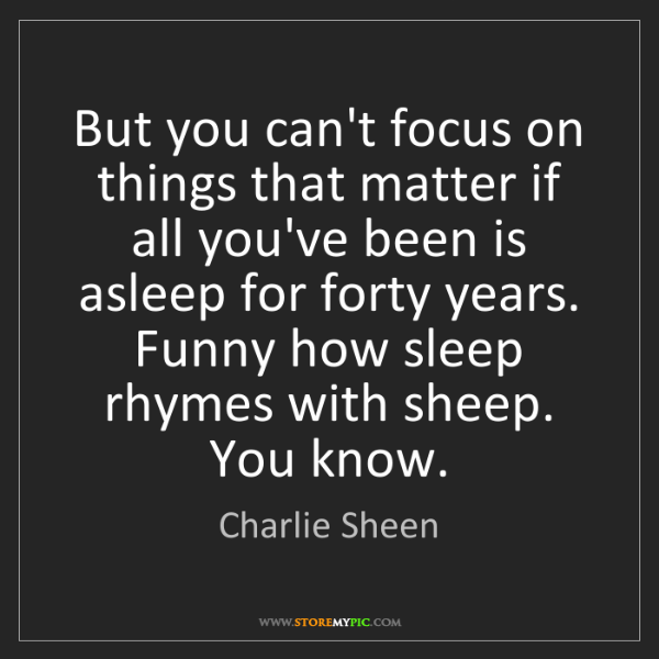 Charlie Sheen: But you can't focus on things that matter if all you've...