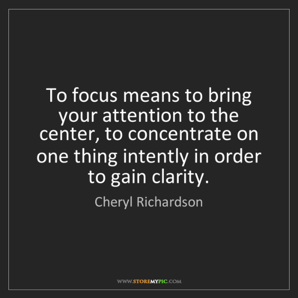 Cheryl Richardson: To focus means to bring your attention to the center,...