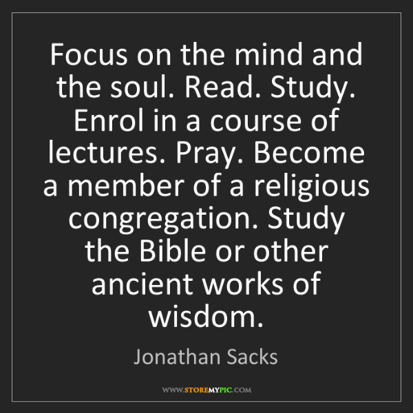 Jonathan Sacks: Focus on the mind and the soul. Read. Study. Enrol in...