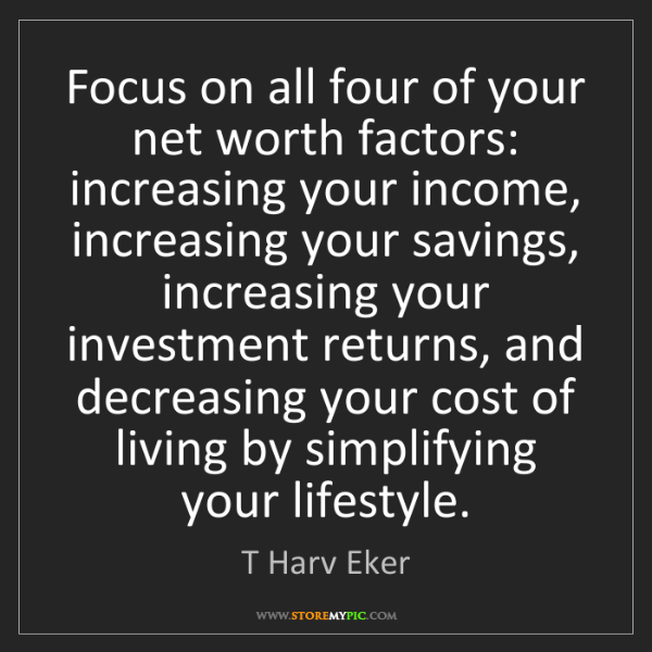 T Harv Eker: Focus on all four of your net worth factors: increasing...