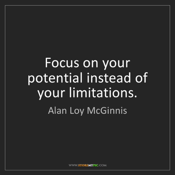 Alan Loy McGinnis: Focus on your potential instead of your limitations.
