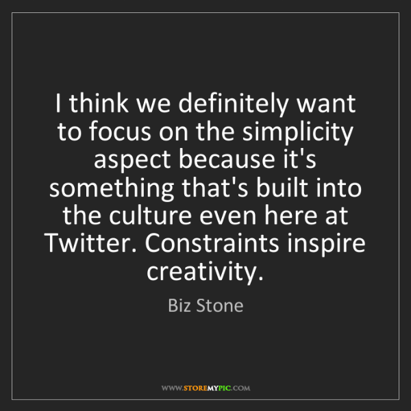 Biz Stone: I think we definitely want to focus on the simplicity...