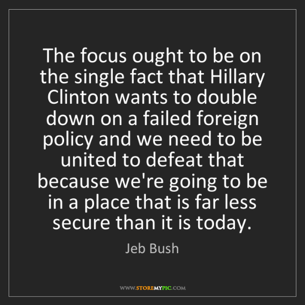 Jeb Bush: The focus ought to be on the single fact that Hillary...