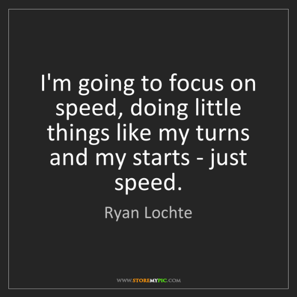 Ryan Lochte: I'm going to focus on speed, doing little things like...