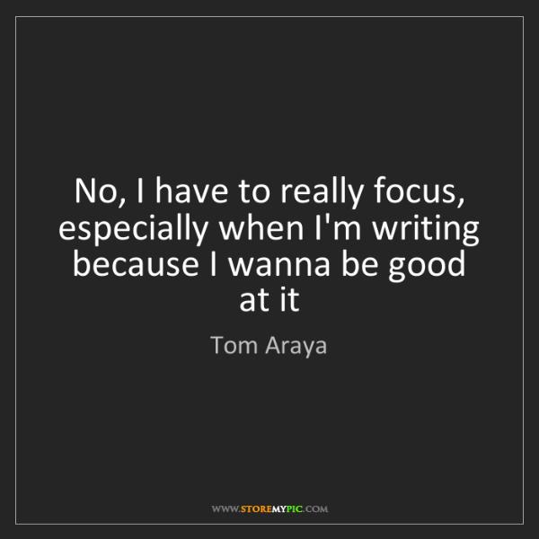 Tom Araya: No, I have to really focus, especially when I'm writing...