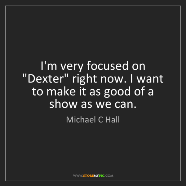 """Michael C Hall: I'm very focused on """"Dexter"""" right now. I want to make..."""