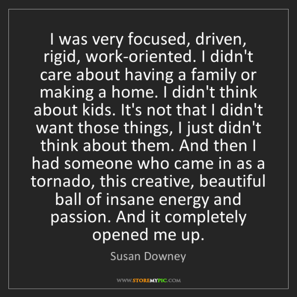 Susan Downey: I was very focused, driven, rigid, work-oriented. I didn't...