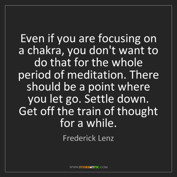 Frederick Lenz: Even if you are focusing on a chakra, you don't want...