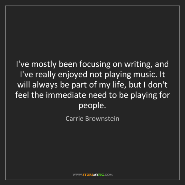 Carrie Brownstein: I've mostly been focusing on writing, and I've really...
