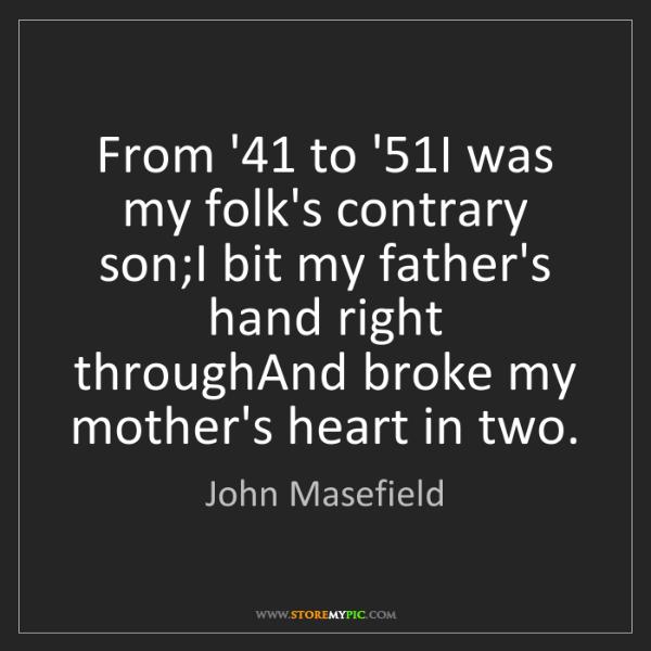 John Masefield: From '41 to '51I was my folk's contrary son;I bit my...