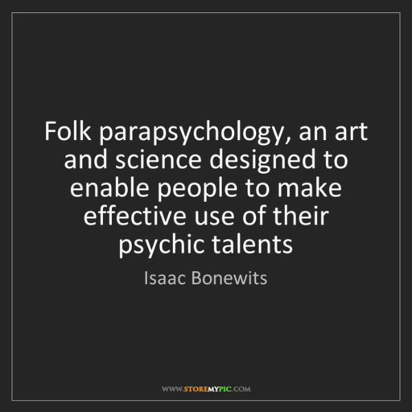 Isaac Bonewits: Folk parapsychology, an art and science designed to enable...
