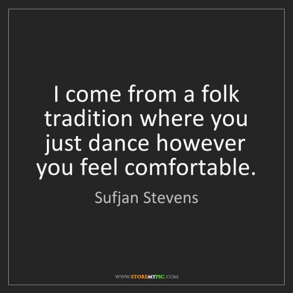 Sufjan Stevens: I come from a folk tradition where you just dance however...