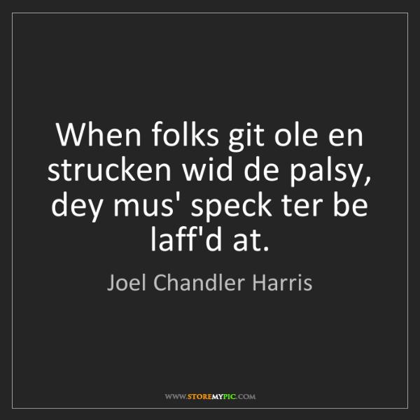 Joel Chandler Harris: When folks git ole en strucken wid de palsy, dey mus'...