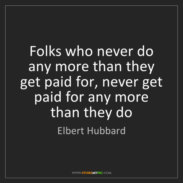 Elbert Hubbard: Folks who never do any more than they get paid for, never...