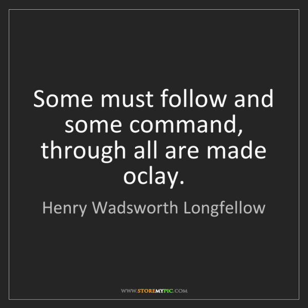 Henry Wadsworth Longfellow: Some must follow and some command, through all are made...