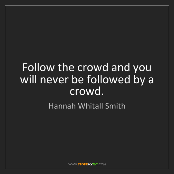 Hannah Whitall Smith: Follow the crowd and you will never be followed by a...