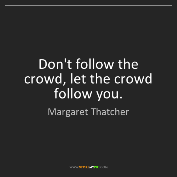Margaret Thatcher: Don't follow the crowd, let the crowd follow you.