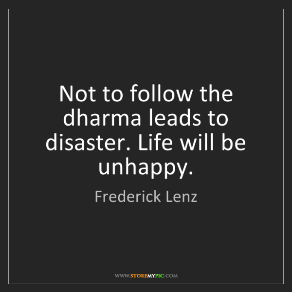 Frederick Lenz: Not to follow the dharma leads to disaster. Life will...