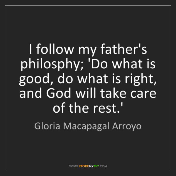 Gloria Macapagal Arroyo: I follow my father's philosphy; 'Do what is good, do...