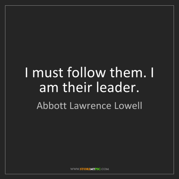 Abbott Lawrence Lowell: I must follow them. I am their leader.