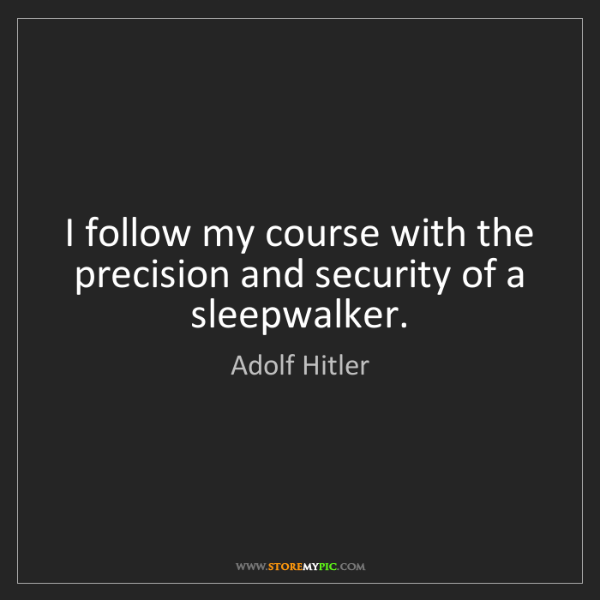 Adolf Hitler: I follow my course with the precision and security of...