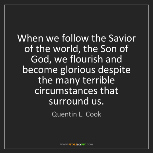 Quentin L. Cook: When we follow the Savior of the world, the Son of God,...
