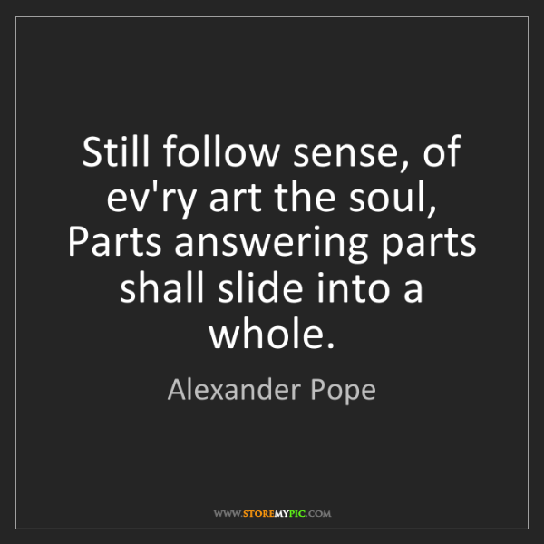 Alexander Pope: Still follow sense, of ev'ry art the soul, Parts answering...