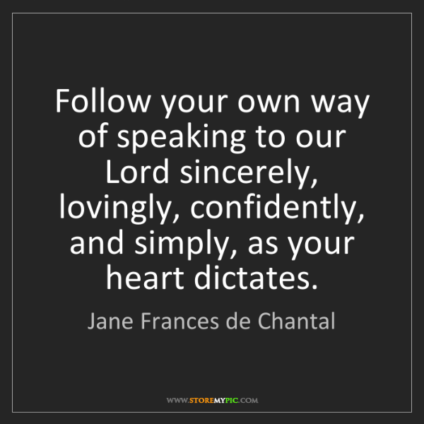 Jane Frances de Chantal: Follow your own way of speaking to our Lord sincerely,...
