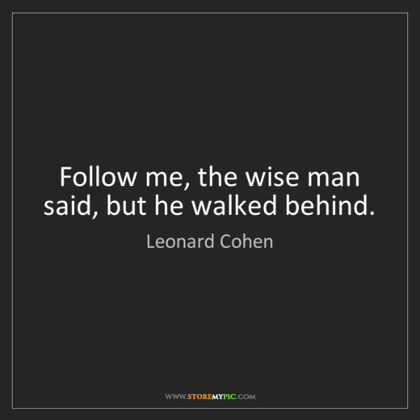 Leonard Cohen: Follow me, the wise man said, but he walked behind.