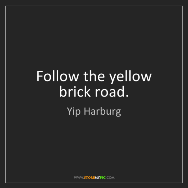 Yip Harburg: Follow the yellow brick road.