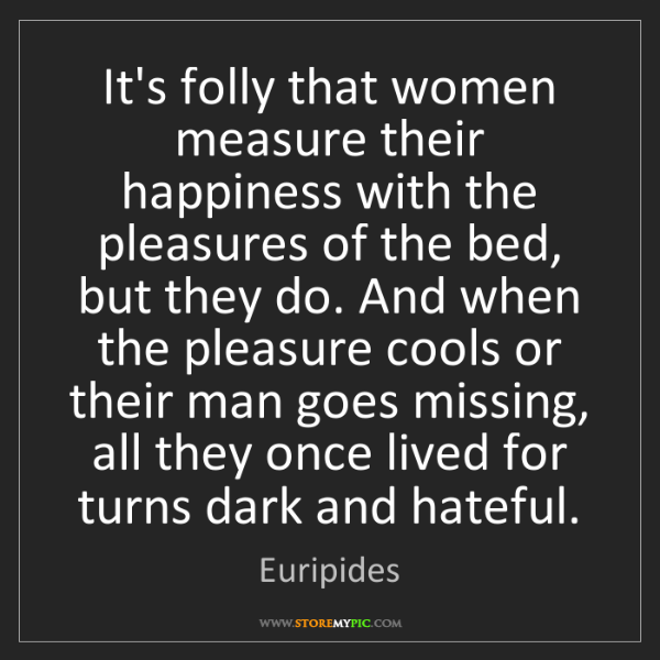 Euripides: It's folly that women measure their happiness with the...