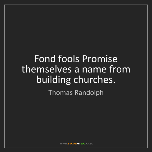 Thomas Randolph: Fond fools Promise themselves a name from building churches.