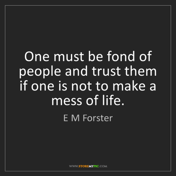 E M Forster: One must be fond of people and trust them if one is not...