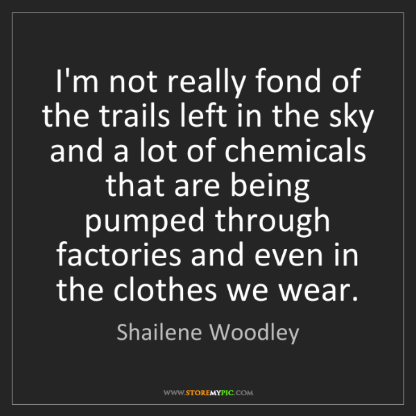 Shailene Woodley: I'm not really fond of the trails left in the sky and...